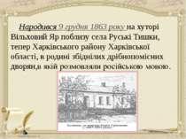 Народився 9 грудня 1863 року на хуторі Вільховий Яр поблизу села Руські Тишки...