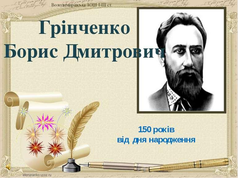 150 років від дня народження Грінченко Борис Дмитрович Володимирівська ЗОШ І-...