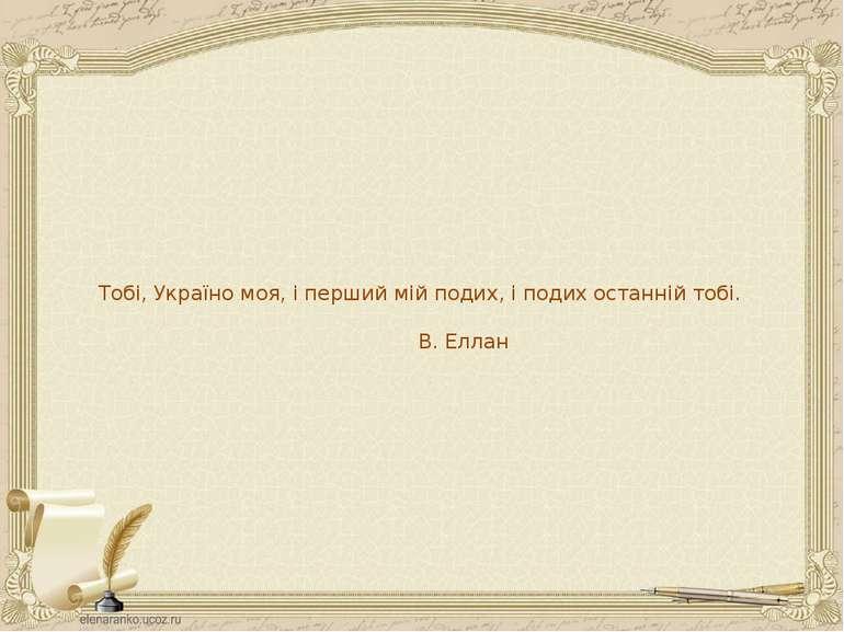Тобі, Україно моя, і перший мій подих, і подих останній тобі. В. Еллан