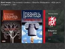 Деякі твори: «Тінь великого класика», «Хвороба Лібенкрафта», «Мій хрест», «Са...