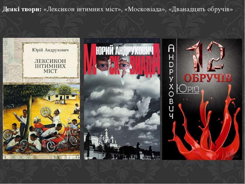 Деякі твори: «Лексикон інтимних міст», «Московіада», «Дванадцять обручів»