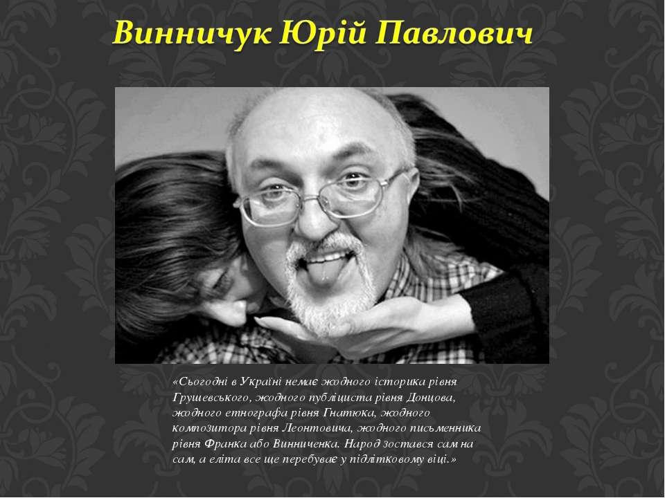 «Сьогодні в Україні немає жодного iсторика рiвня Грушевського, жодного публiц...