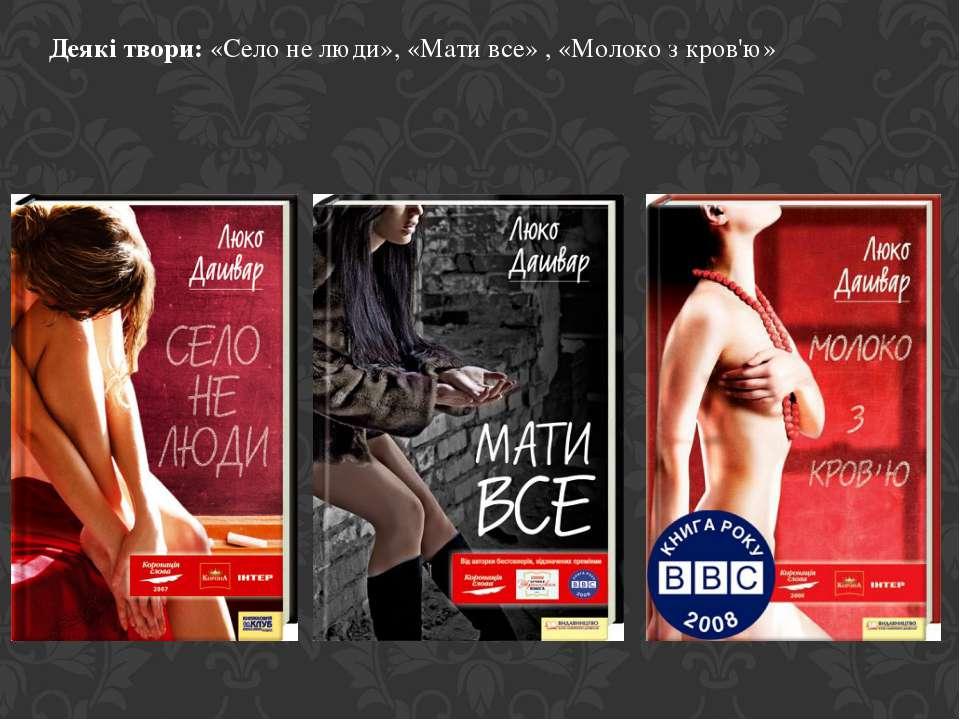 Деякі твори: «Село не люди», «Мати все» , «Молоко з кров'ю»