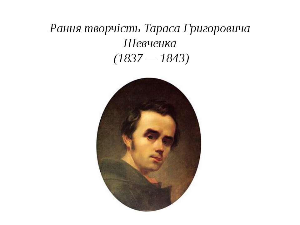 Рання творчість Тараса Григоровича Шевченка (1837— 1843)
