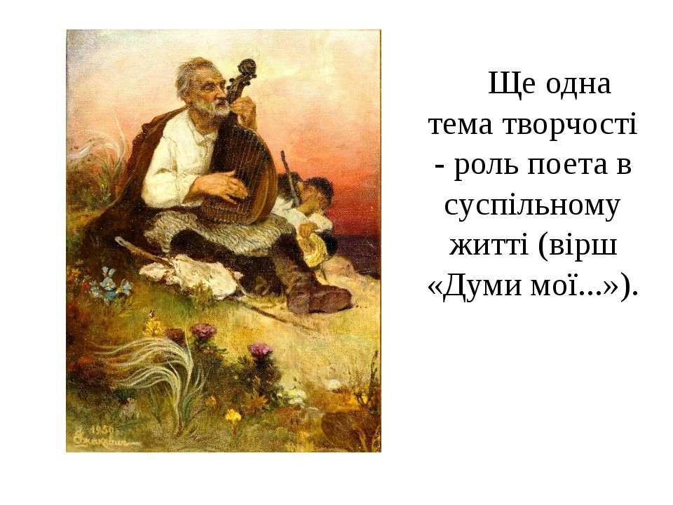 Ще одна тема творчості - роль поета в суспільному житті (вірш «Думи мої...»).