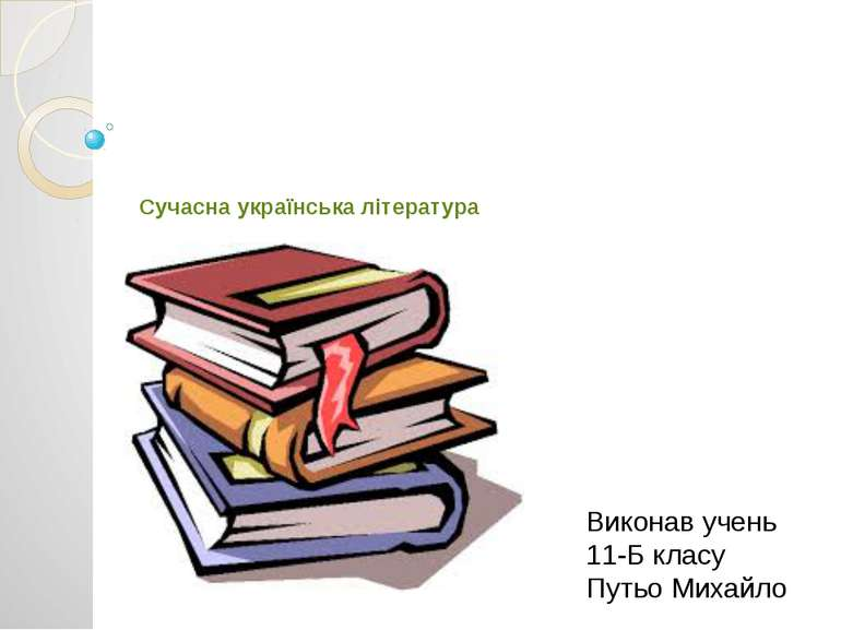 Сучасна українська література Виконав учень 11-Б класу Путьо Михайло