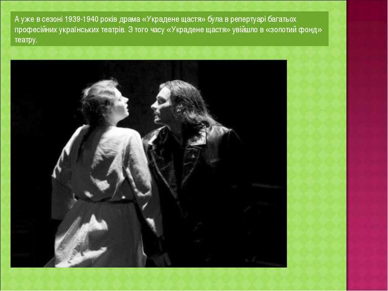 А уже в сезоні 1939-1940 років драма «Украдене щастя» була в репертуарі багат...