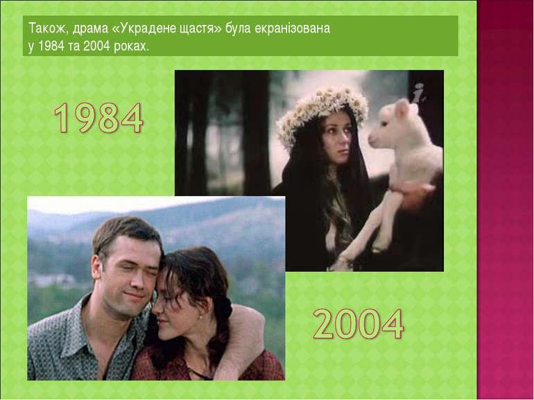 Також, драма «Украдене щастя» була екранізована у 1984 та 2004 роках.