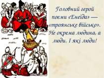 Головний герой поеми «Енеїда» — «троянське військо». Не окрема людина, а люди...