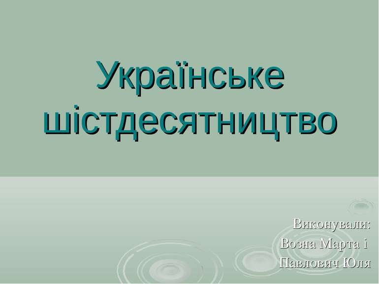 Українське шістдесятництво Виконували: Возна Марта і Павлович Юля