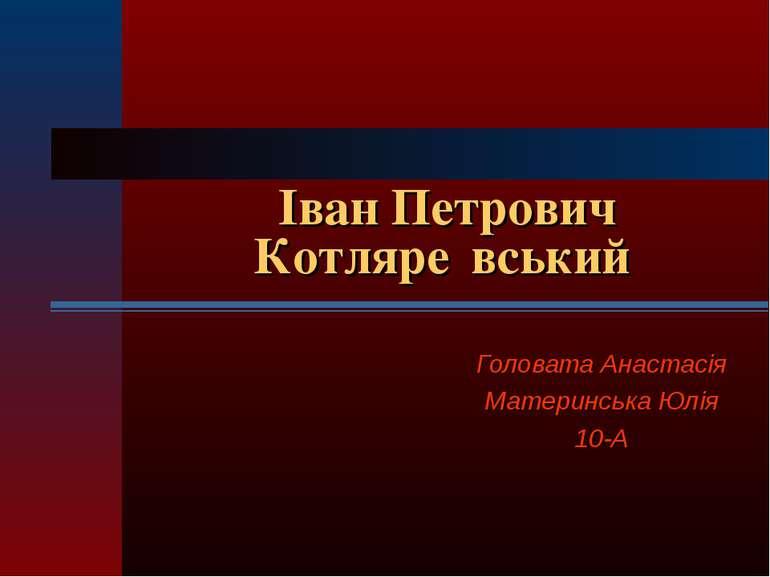 Іван Петрович Котляре вський Головата Анастасія Материнська Юлія 10-А