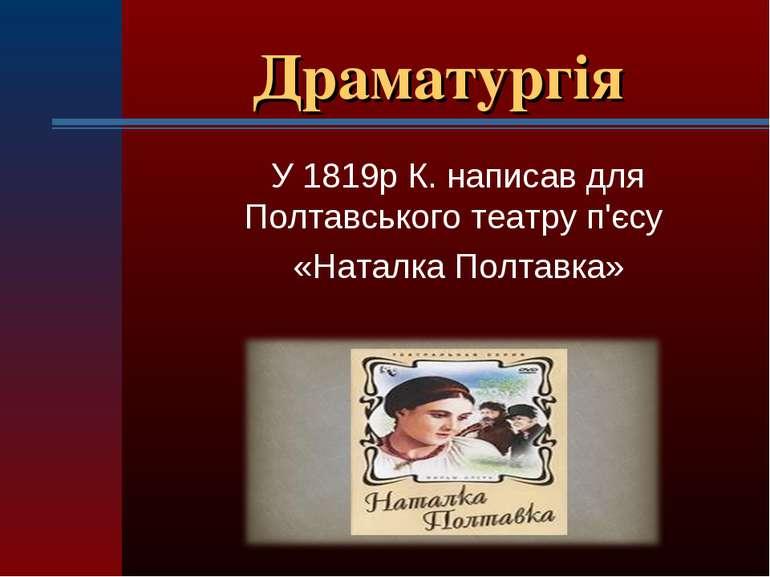 Драматургія У 1819р К. написав для Полтавського театру п'єсу «Наталка Полтавка»