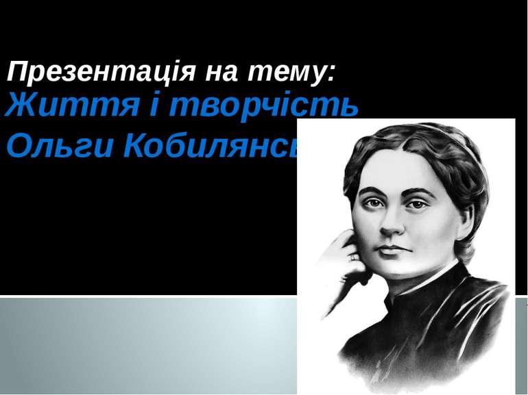 Життя і творчість Ольги Кобилянської Презентація на тему: Усі мої думки тобі,...