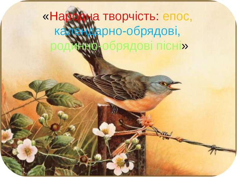 «Народна творчість: епос, календарно-обрядові, родинно-обрядові пісні»
