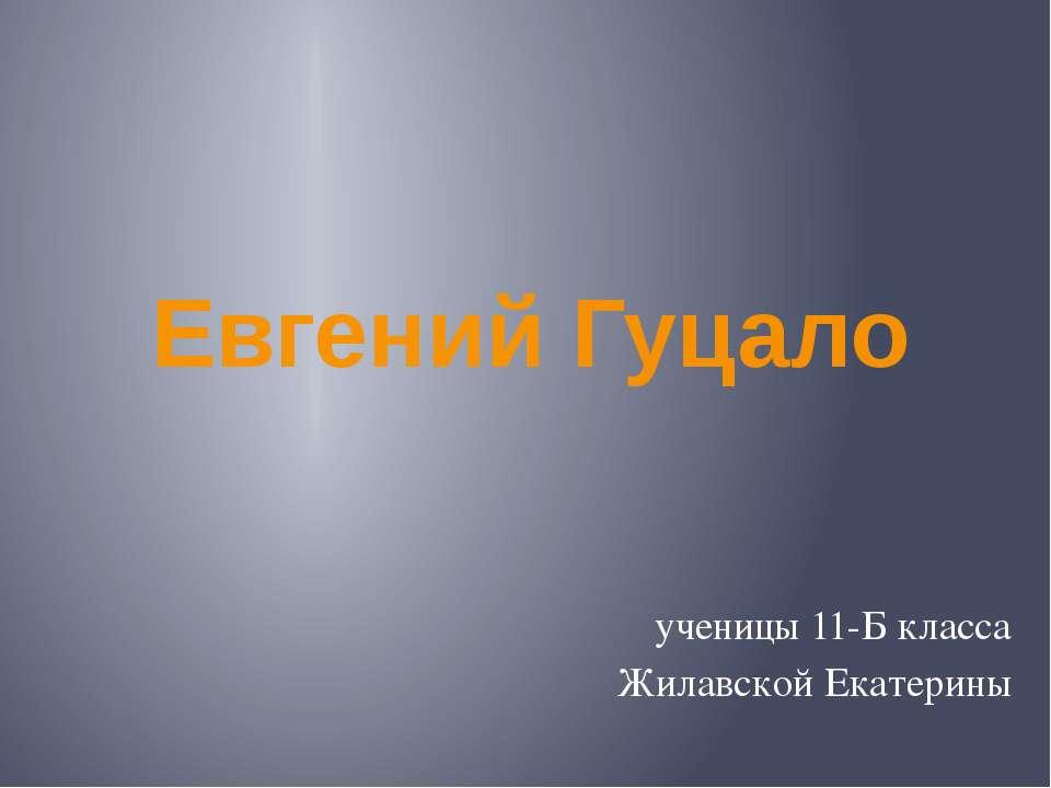 Евгений Гуцало ученицы 11-Б класса Жилавской Екатерины