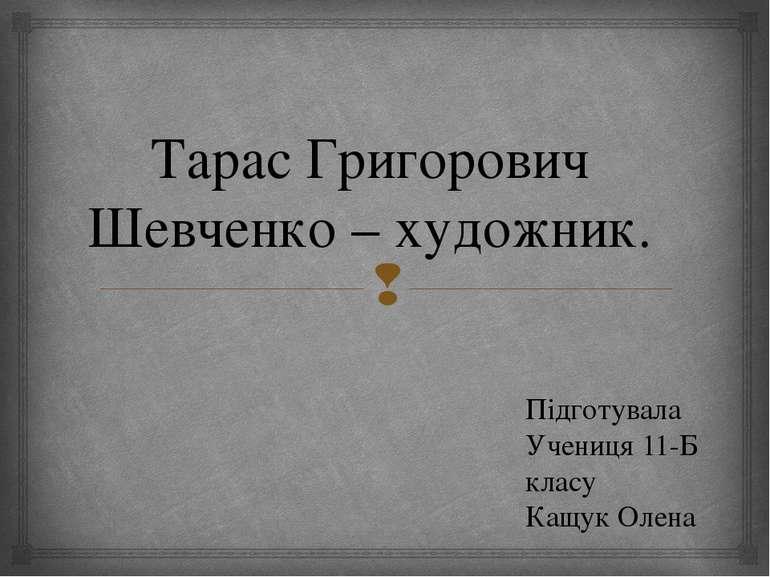 Тарас Григорович Шевченко – художник. Підготувала Учениця 11-Б класу Кащук Олена