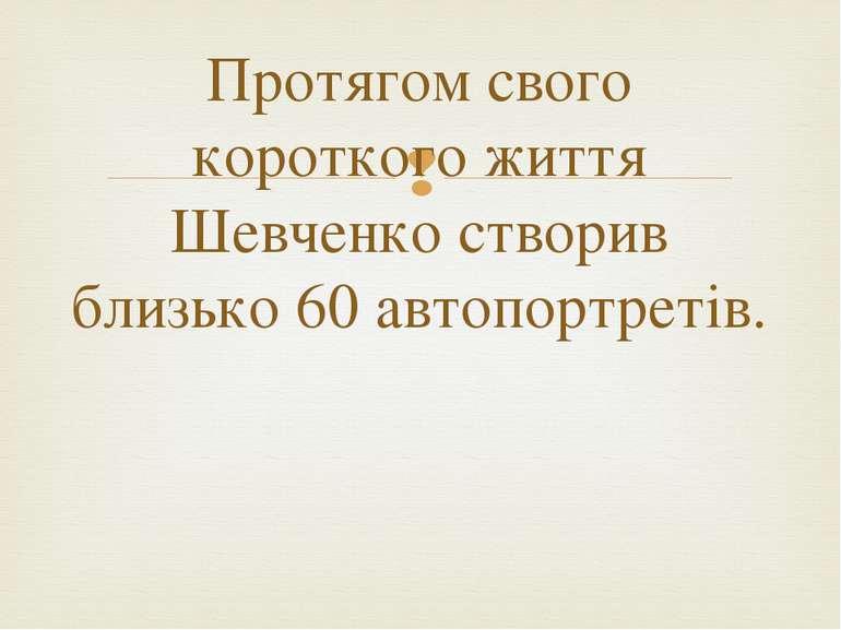 Протягом свого короткого життя Шевченко створив близько 60 автопортретів.