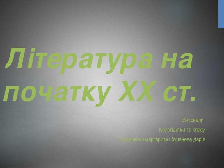 Література на початку XX ст. Виконали Колегіантки 10 класу Кириченко маргарит...