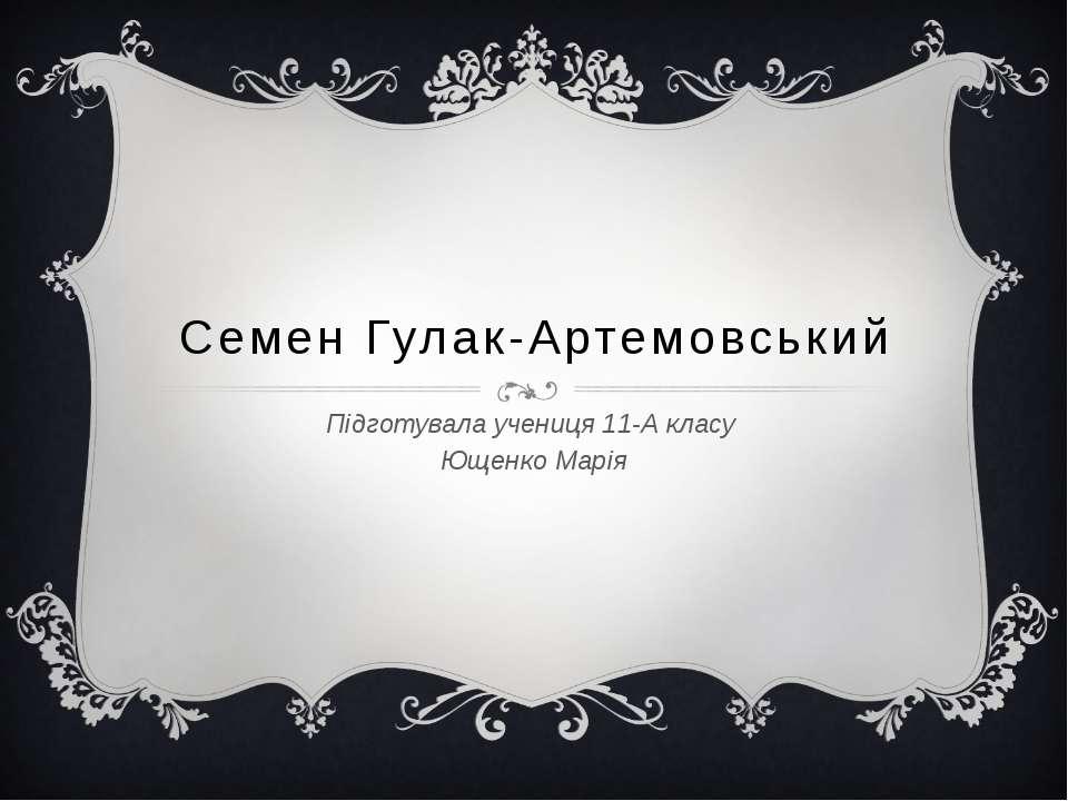 Семен Гулак-Артемовський Підготувала учениця 11-А класу Ющенко Марія