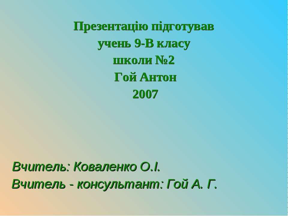 Презентацію підготував учень 9-В класу школи №2 Гой Антон 2007 Вчитель: Ковал...