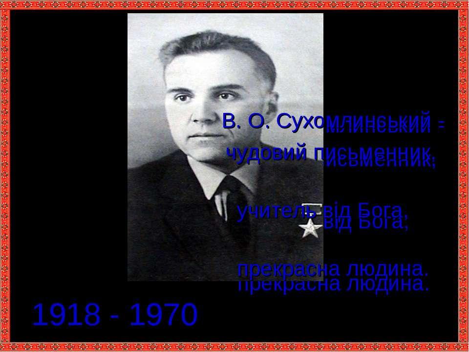 1918 - 1970 В. О. Сухомлинський - чудовий письменник, учитель від Бога, прекр...