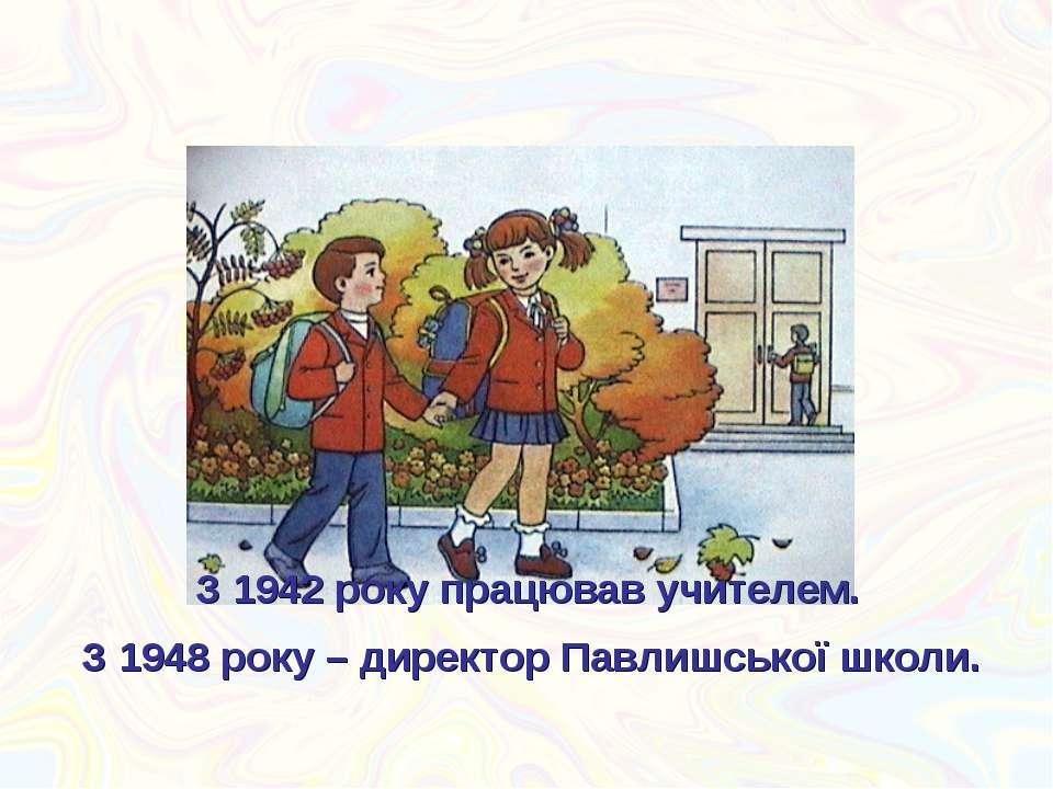 З 1942 року працював учителем. З 1948 року – директор Павлишської школи.