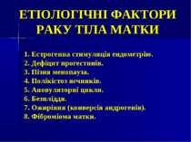 ЕТІОЛОГІЧНІ ФАКТОРИ РАКУ ТІЛА МАТКИ 1. Естрогенна стимуляція ендометрію. 2. Д...