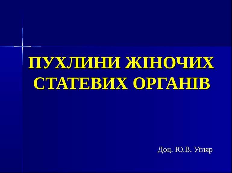 ПУХЛИНИ ЖІНОЧИХ СТАТЕВИХ ОРГАНІВ Доц. Ю.В. Угляр