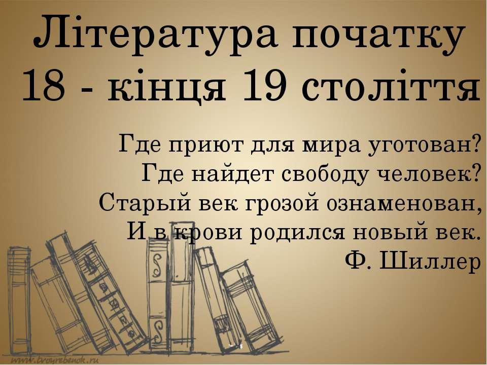 Література початку 18 - кінця 19 століття Где приют для мира уготован? Где на...