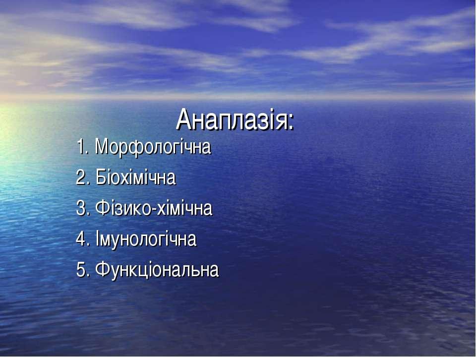 Анаплазія: 1. Морфологічна 2. Біохімічна 3. Фізико-хімічна 4. Імунологічна 5....