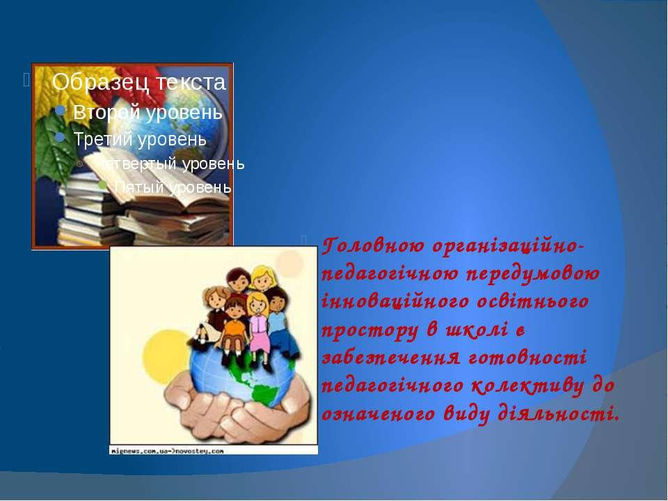 Головною організаційно-педагогічною передумовою інноваційного освітнього прос...