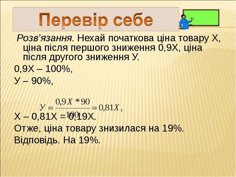 Розв'язання. Нехай початкова ціна товару Х, ціна після першого зниження 0,9Х,...