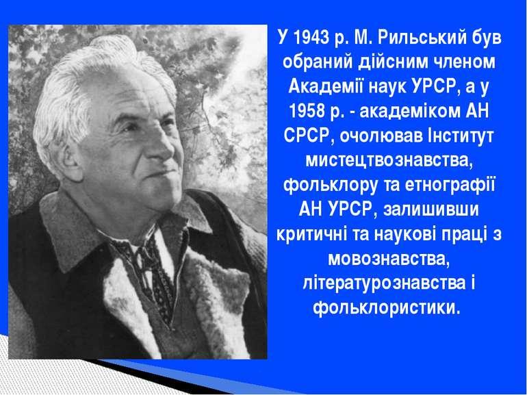 У 1943 р. М. Рильський був обраний дійсним членом Академії наук УРСР, а у 195...