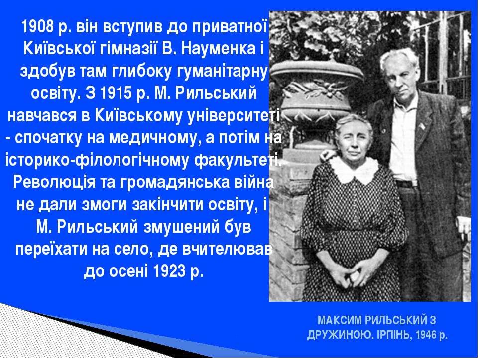МАКСИМ РИЛЬСЬКИЙ З ДРУЖИНОЮ. ІРПІНЬ, 1946 р. 1908 р. він вступив до приватної...