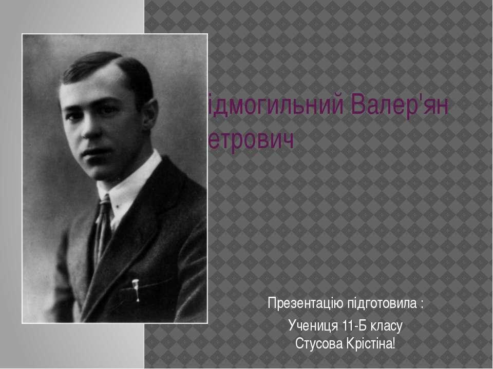 Підмогильний Валер'ян Петрович Презентацію підготовила : Учениця 11-Б класу С...