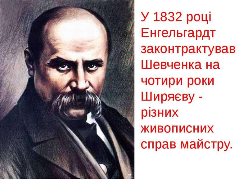 У 1832 році Енгельгардт законтрактував Шевченка на чотири роки Ширяєву - різн...