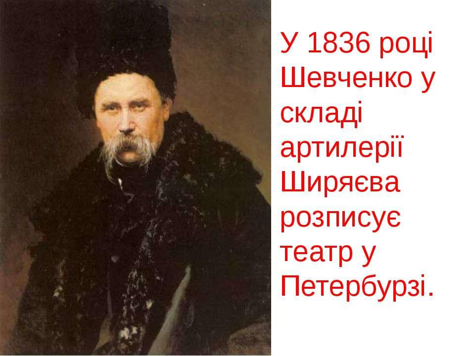 У 1836 році Шевченко у складі артилерії Ширяєва розписує театр у Петербурзі.