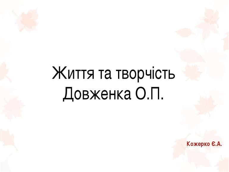 Життя та творчість Довженка О.П. Кожерко Є.А.