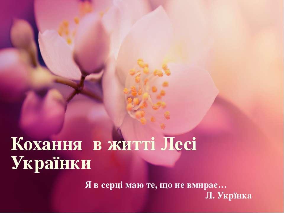 Кохання в житті Лесі Українки Я в серці маю те, що не вмирає… Л. Укрїнка