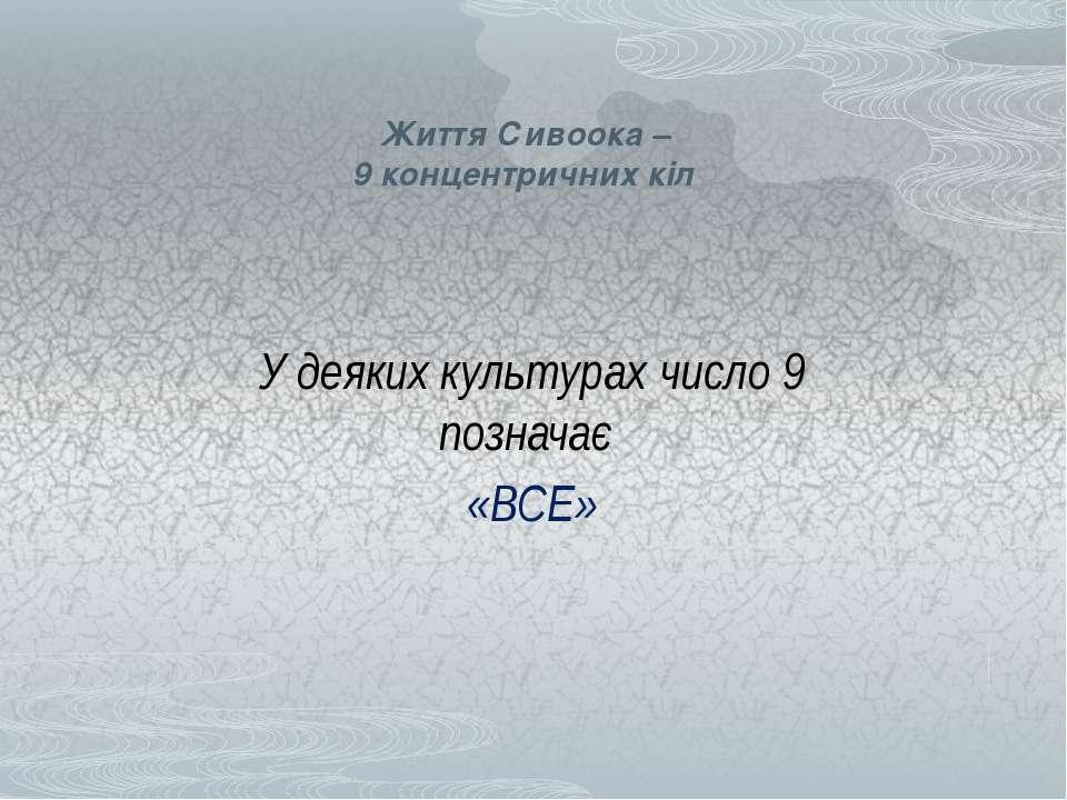 Життя Сивоока – 9 концентричних кіл У деяких культурах число 9 позначає «ВСЕ»