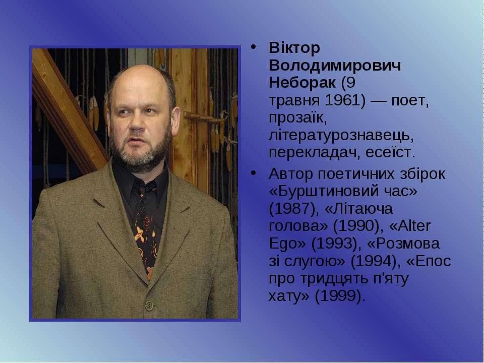 Віктор Володимирович Неборак(9 травня1961)— поет, прозаїк, літературознаве...