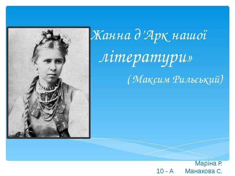 «Жанна д'Арк нашої літератури» ( Максим Рильський) Маріна Р. Манакова С. 10 - А