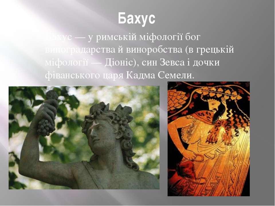 Бахус Бахус — у римській міфології бог виноградарства й виноробства (в грецьк...