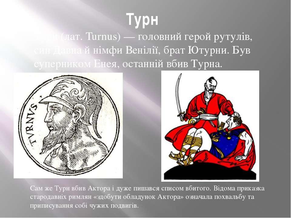 Турн Турн (лат. Turnus) — головний герой рутулів, син Давна й німфи Венілії, ...