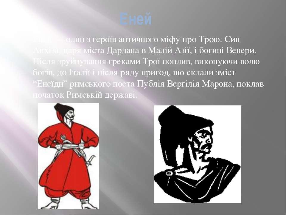 Еней Еней — один з героїв античного міфу про Трою. Син Анхіза, царя міста Дар...