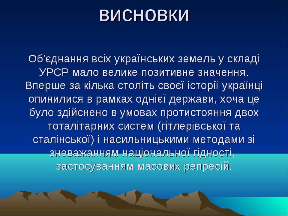 висновки Об'єднання всіх українських земель у складі УРСР мало велике позитив...