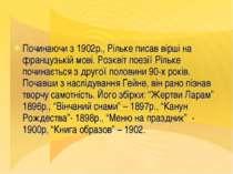 Починаючи з 1902р., Рільке писав вірші на французькій мові. Розквіт поезії Рі...