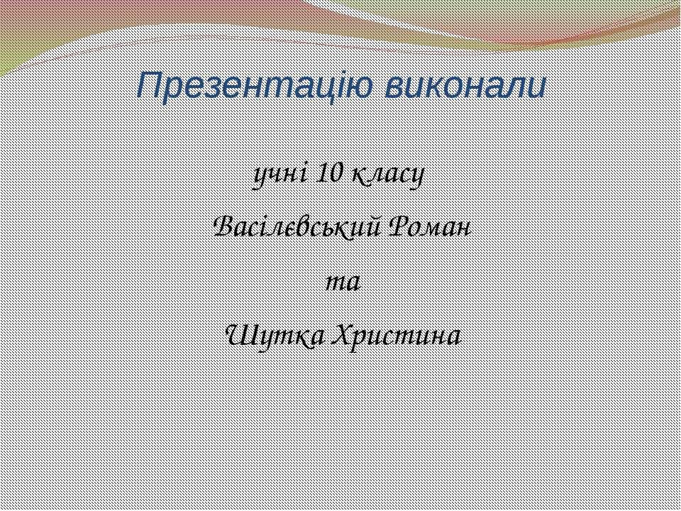 Презентацію виконали учні 10 класу Васілєвський Роман та Шутка Христина