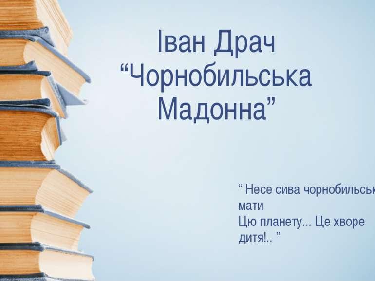 """Іван Драч """"Чорнобильська Мадонна"""" """" Несе сива чорнобильська мати Цю планету...."""