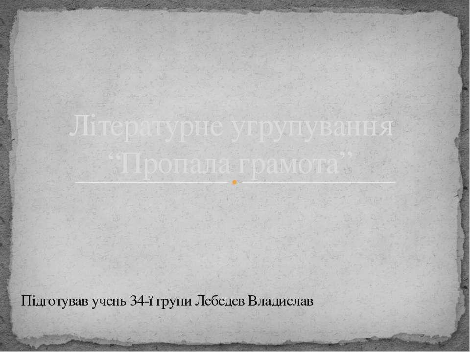 """Підготував учень 34-ї групи Лебедєв Владислав Літературне угрупування """"Пропал..."""